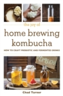 The Joy of Home Brewing Kombucha : How to Craft Probiotic and Fermented Drinks - Book