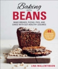 Baking with Beans : Make Breads, Pizzas, Pies, and Cakes with Gut-Healthy Legumes