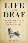 Life After Deaf : My Misadventures in Hearing Loss and Recovery - eBook