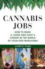 Cannabis Jobs : How to Make a Living and Have a Career in the World of Legalized Marijuana - eBook