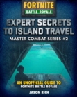 Expert Secrets to Island Travel for Fortniters : An Unofficial Guide to Battle Royale - Book