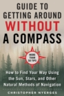 The Ultimate Guide to Navigating without a Compass : How to Find Your Way Using the Sun, Stars, and Other Natural Methods - Book