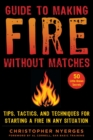 Guide to Making Fire without Matches : Tips, Tactics, and Techniques for Starting a Fire in Any Situation - eBook