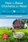 How to Raise Chickens for Meat : The Backyard Guide to Caring for, Feeding, and Butchering Your Birds - eBook