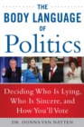 The Body Language of Politics : Decide Who is Lying, Who is Sincere, and How You'll Vote - Book
