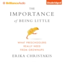 The Importance of Being Little : What Preschoolers Really Need from Grownups - eAudiobook