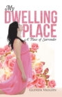 My Dwelling Place : A Place of Surrender - eBook