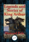 Legends and Stories of King Arthur : The Story of King Arthur and His Knights, The Story of The Champions of The Round Table, The Story of Sir Launcelot and His Companions, The Story of The Grail and - eBook