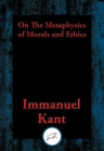 On The Metaphysics of Morals and Ethics : Groundwork of the Metaphysics of Morals, Introduction to the Metaphysic of Morals, The Metaphysical Elements of Ethics - eBook