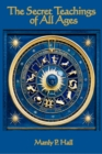 The Secret Teachings of All Ages : An Encyclopedic Outline of Masonic, Hermetic, Qabbalistic and Rosicrucian Symbolical Philosophy - eBook