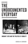 The Undocumented Everyday : Migrant Lives and the Politics of Visibility - Book