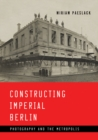 Constructing Imperial Berlin : Photography and the Metropolis - Book