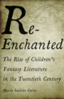 Re-Enchanted : The Rise of Children's Fantasy Literature in the Twentieth Century - Book
