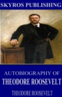 Autobiography of Theodore Roosevelt - eBook