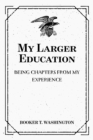 My Larger Education: Being Chapters from My Experience - eBook