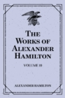 The Works of Alexander Hamilton: Volume 10 - eBook