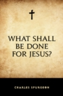 What Shall Be Done for Jesus? - eBook