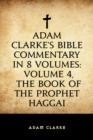 Adam Clarke's Bible Commentary in 8 Volumes: Volume 4, The Book of the Prophet Haggai - eBook