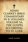 Adam Clarke's Bible Commentary in 8 Volumes: Volume 5A, The Gospel According to St. Luke - eBook