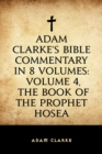 Adam Clarke's Bible Commentary in 8 Volumes: Volume 4, The Book of the Prophet Hosea - eBook