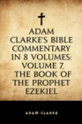 Adam Clarke's Bible Commentary in 8 Volumes: Volume 7, The Book of the Prophet Ezekiel - eBook