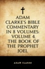 Adam Clarke's Bible Commentary in 8 Volumes: Volume 4, The Book of the Prophet Joel - eBook