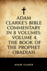 Adam Clarke's Bible Commentary in 8 Volumes: Volume 4, The Book of the Prophet Obadiah - eBook