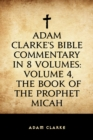 Adam Clarke's Bible Commentary in 8 Volumes: Volume 4, The Book of the Prophet Micah - eBook