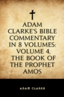 Adam Clarke's Bible Commentary in 8 Volumes: Volume 4, The Book of the Prophet Amos - eBook
