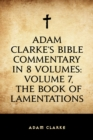 Adam Clarke's Bible Commentary in 8 Volumes: Volume 7, The Book of Lamentations - eBook