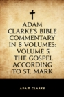 Adam Clarke's Bible Commentary in 8 Volumes: Volume 5, The Gospel According to St. Mark - eBook