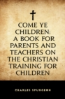 Come Ye Children: A Book for Parents and Teachers on the Christian Training for Children - eBook