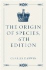 The Origin of Species, 6th Edition - eBook
