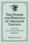 The Papers and Writings of Abraham Lincoln: Volume 4, The Lincoln-Douglas Debates II - eBook