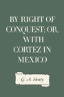 By Right of Conquest; Or, With Cortez in Mexico - eBook