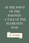 At the Point of the Bayonet: A Tale of the Mahratta War - eBook