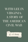 With Lee in Virginia: A Story of the American Civil War - eBook