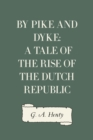 By Pike and Dyke: a Tale of the Rise of the Dutch Republic - eBook