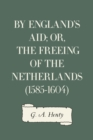 By England's Aid; or, the Freeing of the Netherlands (1585-1604) - eBook