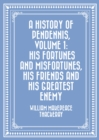 A History of Pendennis, Volume 1: His fortunes and misfortunes, his friends and his greatest enemy - eBook