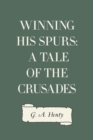 Winning His Spurs: A Tale of the Crusades - eBook
