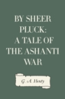 By Sheer Pluck: A Tale of the Ashanti War - eBook