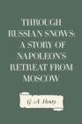 Through Russian Snows: A Story of Napoleon's Retreat from Moscow - eBook