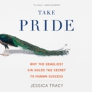 Take Pride : Why the Deadliest Sin Holds the Secret to Human Success - eAudiobook