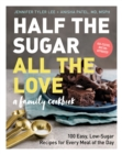 Half the Sugar, All the Love : 100 Delicious Recipes to Cut Sugar and Keep Your Family Eating Healthy - Every Meal of the Day - Book