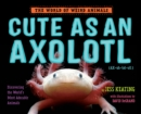 Cute as an Axolotl : Discovering the World's Most Adorable Animals - Book