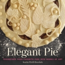 Elegant Pie : Transform Your Favorite Pies into Works of Art - Book