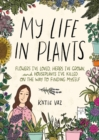 My Life in Plants : Flowers I've Loved, Herbs I've Grown, and Houseplants I've Killed on the Way to Finding Myself - eBook