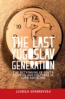 The Last Yugoslav Generation : The Rethinking of Youth Politics and Cultures in Late Socialism - Book