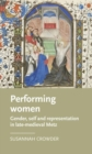 Performing Women : Gender, Self, and Representation in Late Medieval Metz - Book